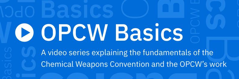 OPCW Basics: A video series that explains the fundamentals of the Chemical Weapons Convention and the work of the OPCW.